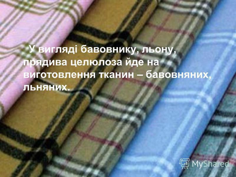 У вигляді бавовнику, льону, прядива целюлоза йде на виготовлення тканин – бавовняних, льняних.