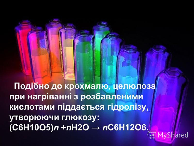 Подібно до крохмалю, целюлоза при нагріванні з розбавленими кислотами піддається гідролізу, утворюючи глюкозу: (C6H10O5)n +nH2O nC6H12O6.