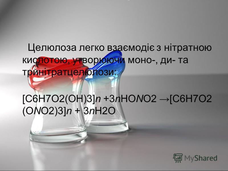 Целюлоза легко взаємодіє з нітратною кислотою, утворюючи моно-, ди- та тринітратцелюлози: [C6H7O2(OH)3]n +3nHONO2 [C6H7O2 (ONO2)3]n + 3nH2O