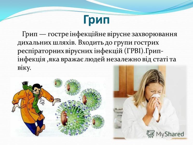 Грип Грип гостре інфекційне вірусне захворювання дихальних шляхів. Входить до групи гострих респіраторних вірусних інфекцій (ГРВІ).Грип- інфекція,яка вражає людей незалежно від статі та віку.