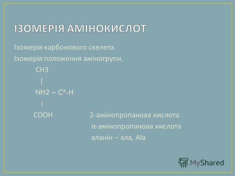 Ізомерія карбонового скелета. Ізомерія положення аміногрупи. СН 3 | NH2 – C*- Н ׀ СООН 2- амінопропанова кислота α - амінопропанова кислота аланін – ала, А l а