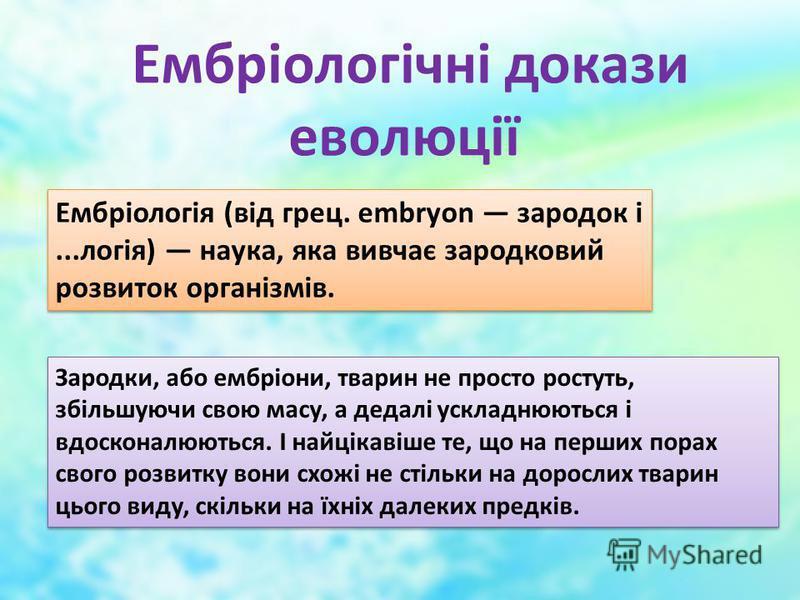 Ембріологічні докази еволюції Ембріологія (від грец. embryon зародок і...логія) наука, яка вивчає зародковий розвиток організмів. Зародки, або ембріони, тварин не просто ростуть, збільшуючи свою масу, а дедалі ускладнюються і вдосконалюються. І найці