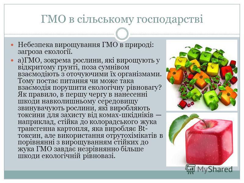 ГМО в сільському господарстві Небезпека вирощування ГМО в природі: загроза екології. а)ГМО, зокрема рослини, які вирощують у відкритому грунті, поза сумнівом взаємодіють з оточуючими їх організмами. Тому постає питання чи може така взаємодія порушити