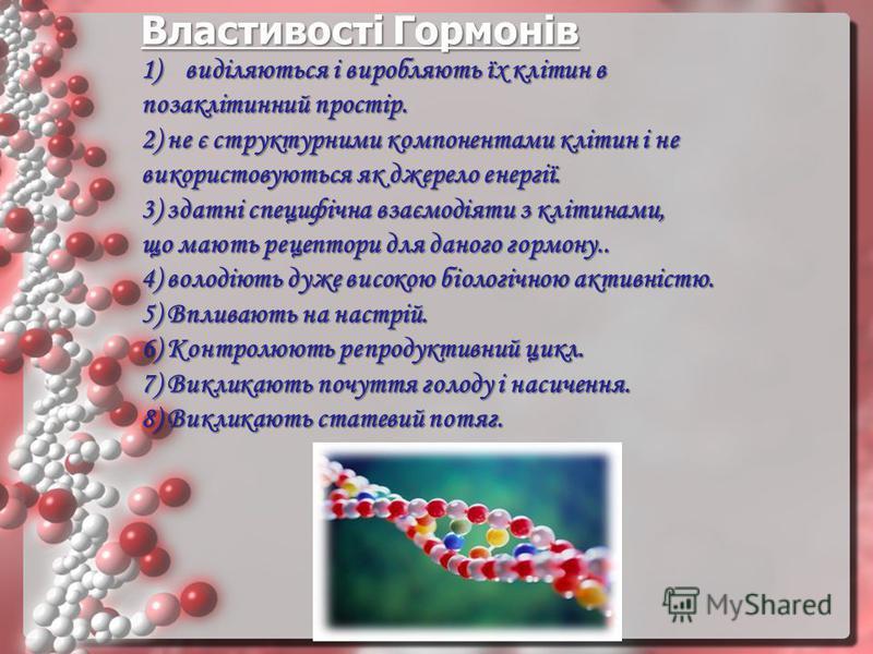 Властивості Гормонів 1)виділяються і виробляють їх клітин в позаклітинний простір. 2) не є структурними компонентами клітин і не використовуються як джерело енергії. 3) здатні специфічна взаємодіяти з клітинами, що мають рецептори для даного гормону.