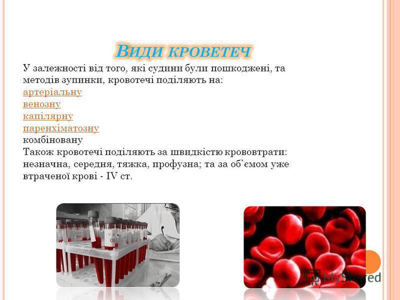 У залежності від того, які судини були пошкоджені, та методів зупинки, кровотечі поділяють на: артеріальну венозну капілярну паренхіматозну комбіновану Також кровотечі поділяють за швидкістю крововтрати: незначна, середня, тяжка, профузна; та за об`є