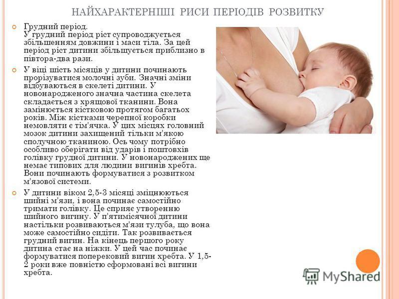 НАЙХАРАКТЕРНІШІ РИСИ ПЕРІОДІВ РОЗВИТКУ Грудний період. У грудний період ріст супроводжується збільшенням довжини і маси тіла. За цей період ріст дитини збільшується приблизно в півтора-два рази. У віці шість місяців у дитини починають прорізуватися м