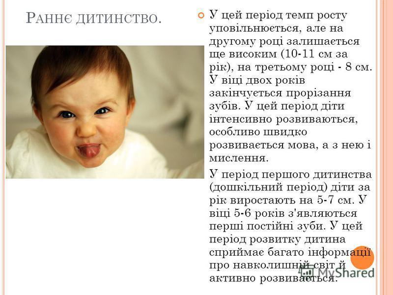 Р АННЄ ДИТИНСТВО. У цей період темп росту уповільнюється, але на другому році залишається ще високим (10-11 см за рік), на третьому році - 8 см. У віці двох років закінчується прорізання зубів. У цей період діти інтенсивно розвиваються, особливо швид