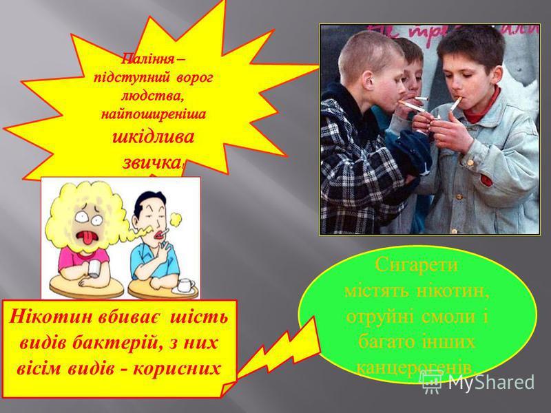 Сигарети містять нікотин, отруйні смоли і багато інших канцерогенів. Нікотин вбиває шість видів бактерій, з них вісім видів - корисних