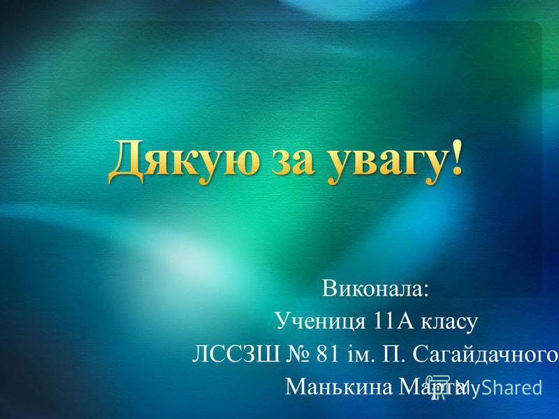 Виконала: Учениця 11А класу ЛССЗШ 81 ім. П. Сагайдачного Манькина Марта