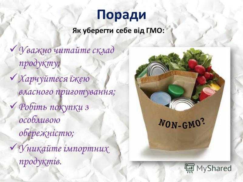 Поради Уважно читайте склад продукту; Харчуйтеся їжею власного приготування; Робіть покупки з особливою обережністю; Уникайте імпортних продуктів. Як уберегти себе від ГМО: