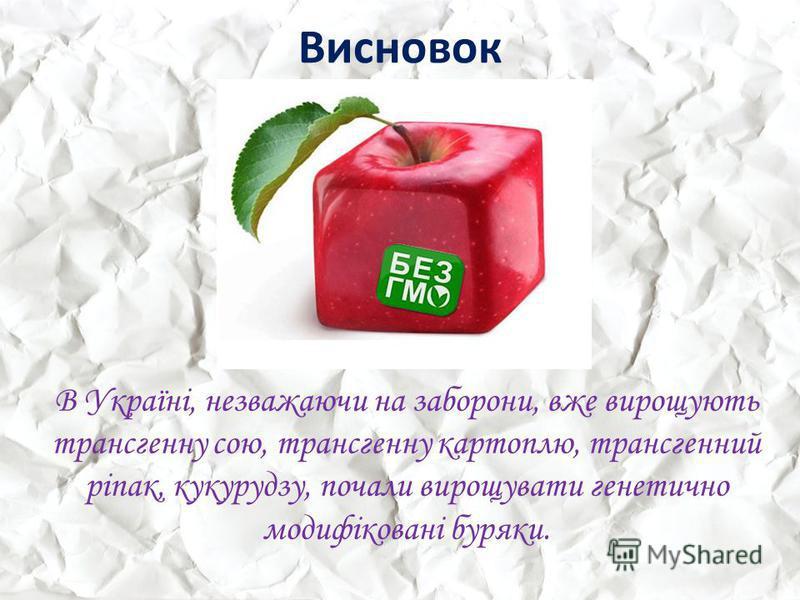 Висновок В Україні, незважаючи на заборони, вже вирощують трансгенну сою, трансгенну картоплю, трансгенний ріпак, кукурудзу, почали вирощувати генетично модифіковані буряки.