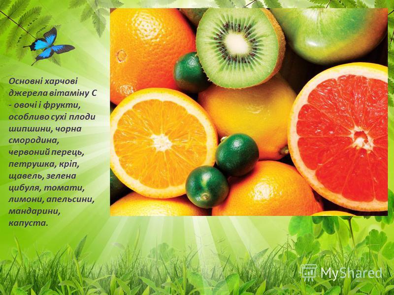 Основні харчові джерела вітаміну С - овочі і фрукти, особливо сухі плоди шипшини, чорна смородина, червоний перець, петрушка, кріп, щавель, зелена цибуля, томати, лимони, апельсини, мандарини, капуста.