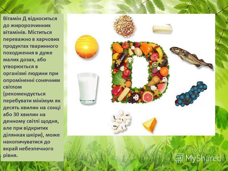 Вітамін Д відноситься до жиророзчинних вітамінів. Міститься переважно в харчових продуктах тваринного походження в дуже малих дозах, або утворюється в організмі людини при опроміненні сонячним світлом (рекомендується перебувати мінімум як десять хвил