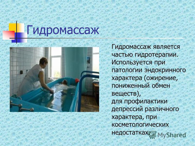 Гидромассаж Гидромассаж является частью гидротерапии. Используется при патологии эндокринного характера (ожирение, пониженный обмен веществ), для профилактики депрессий различного характера, при косметологических недостатках.