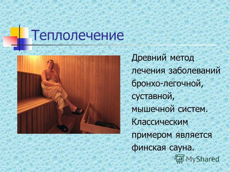 Теплолечение Древний метод лечения заболеваний бронхо-легочной, суставной, мышечной систем. Классическим примером является финская сауна.