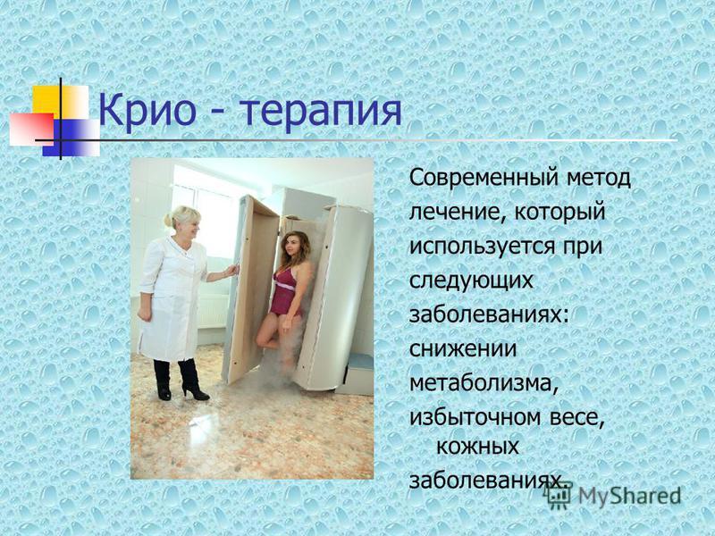 Крио - терапия Современный метод лечение, который используется при следующих заболеваниях: снижении метаболизма, избыточном весе, кожных заболеваниях.