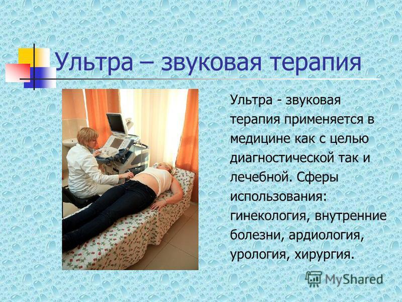 Ультра – звуковая терапия Ультра - звуковая терапия применяется в медицине как с целью диагностической так и лечебной. Сферы использования: гинекология, внутренние болезни, кардиология, урология, хирургия.