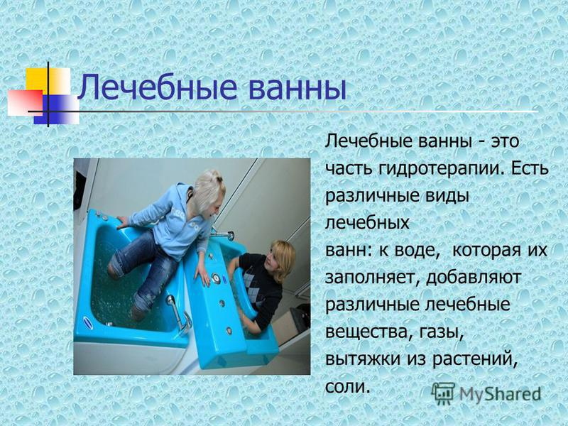 Лечебные ванны Лечебные ванны - это часть гидротерапии. Есть различные виды лечебных ванн: к воде, которая их заполняет, добавляют различные лечебные вещества, газы, вытяжки из растений, соли.