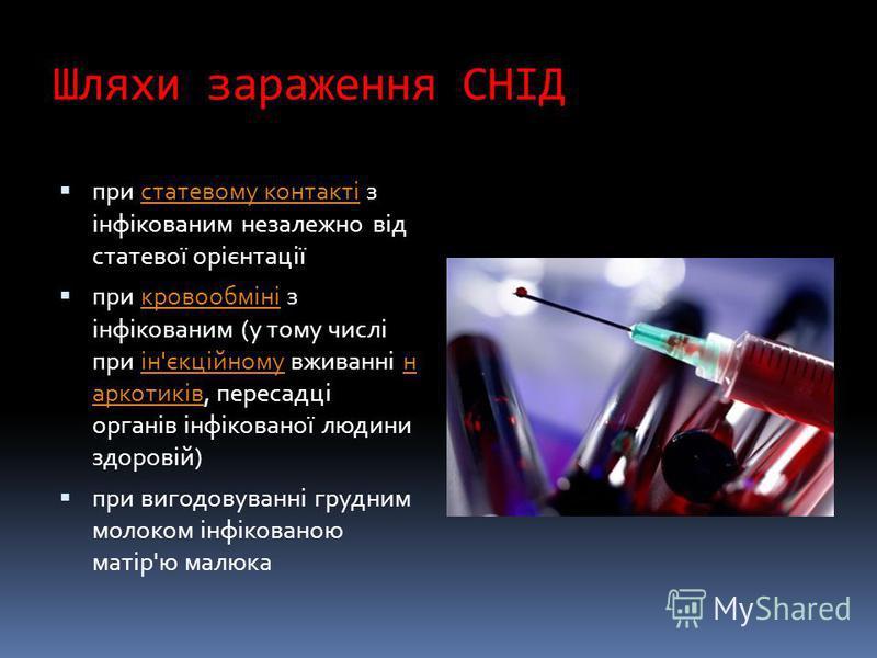 Шляхи зараження СНІД при статевому контакті з інфікованим незалежно від статевої орієнтаціїстатевому контакті при кровообміні з інфікованим (у тому числі при ін'єкційному вживанні н аркотиків, пересадці органів інфікованої людини здоровій)кровообміні