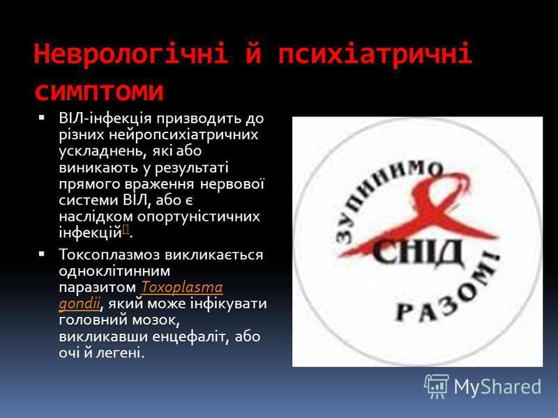 Неврологічні й психіатричні симптоми ВІЛ-інфекція призводить до різних нейропсихіатричних ускладнень, які або виникають у результаті прямого враження нервової системи ВІЛ, або є наслідком опортуністичних інфекцій []. [] Токсоплазмоз викликається одно