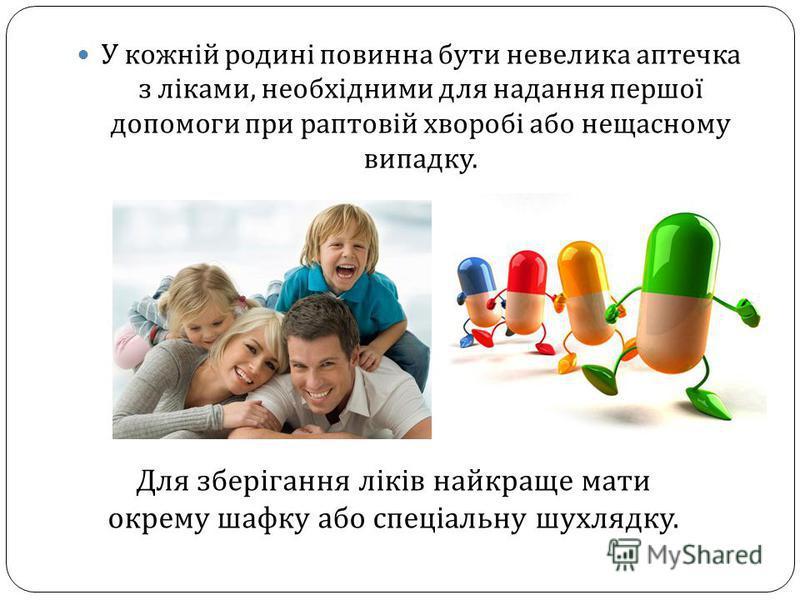 У кожній родині повинна бути невелика аптечка з ліками, необхідними для надання першої допомоги при раптовій хворобі або нещасному випадку. Для зберігання ліків найкраще мати окрему шафку або спеціальну шухлядку.