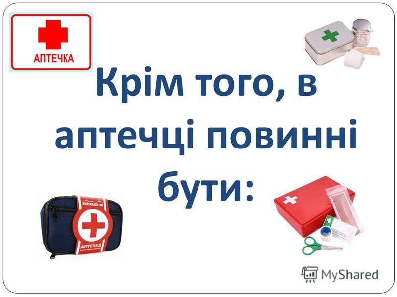 Крім того, в аптечці повинні бути :