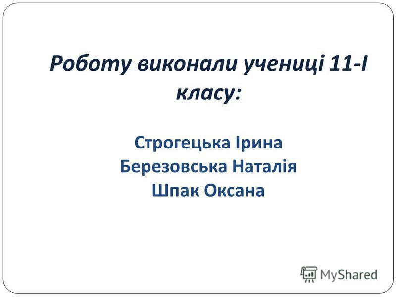 Роботу виконали учениці 11- І класу : Строгецька Ірина Березовська Наталія Шпак Оксана