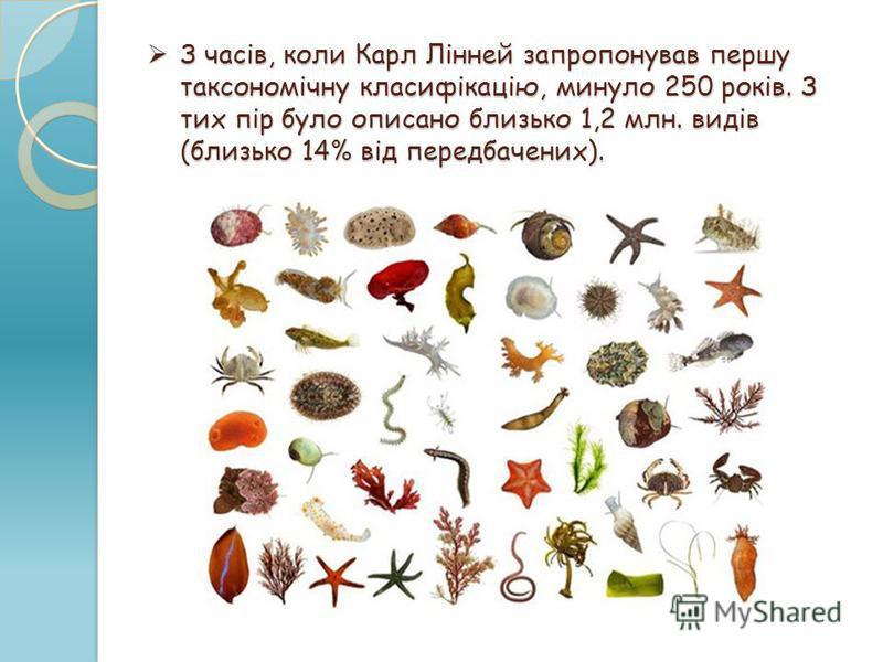 З часів, коли Карл Лінней запропонував першу таксономічну класифікацію, минуло 250 років. З тих пір було описано близько 1,2 млн. видів (близько 14% від передбачених). З часів, коли Карл Лінней запропонував першу таксономічну класифікацію, минуло 250