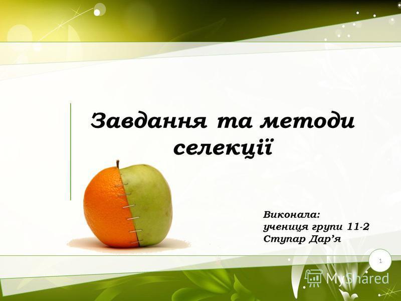 Завдання та методи селекції 1 Виконала: учениця групи 11-2 Ступар Даря