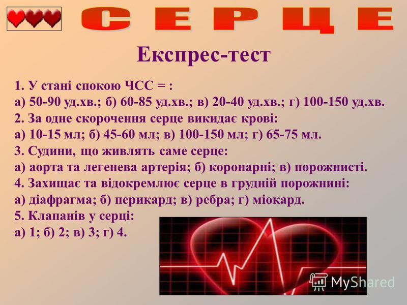 Експрес-тест 1. У стані спокою ЧСС = : а) 50-90 уд.хв.; б) 60-85 уд.хв.; в) 20-40 уд.хв.; г) 100-150 уд.хв. 2. За одне скорочення серце викидає крові: а) 10-15 мл; б) 45-60 мл; в) 100-150 мл; г) 65-75 мл. 3. Судини, що живлять саме серце: а) аорта та