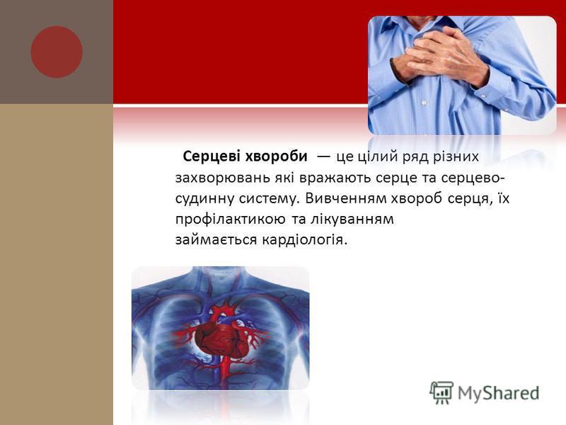 Серцеві хвороби це цілий ряд різних захворювань які вражають серце та серцево- судинну систему. Вивченням хвороб серця, їх профілактикою та лікуванням займається кардіологія.