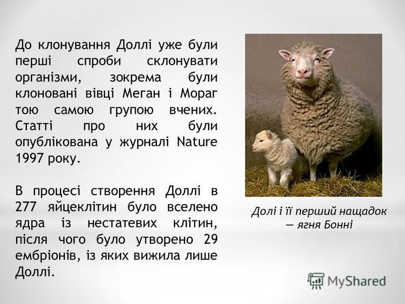До клонування Доллі уже були перші спроби склонувати організми, зокрема були клоновані вівці Меган і Мораг тою самою групою вчених. Статті про них були опублікована у журналі Nature 1997 року. В процесі створення Доллі в 277 яйцеклітин було вселено я