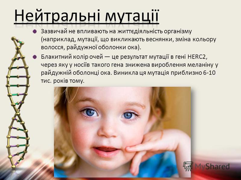 Зазвичай не впливають на життєдіяльність організму (наприклад, мутації, що викликають веснянки, зміна кольору волосся, райдужної оболонки ока). Блакитний колір очей це результат мутації в гені HERC2, через яку у носіїв такого гена знижена вироблення