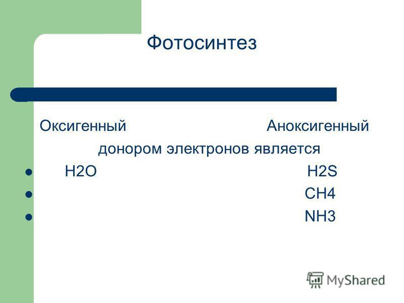 Фотосинтез Оксигенный Антоксигенный донором электронов является H2OH2S CH4 NH3