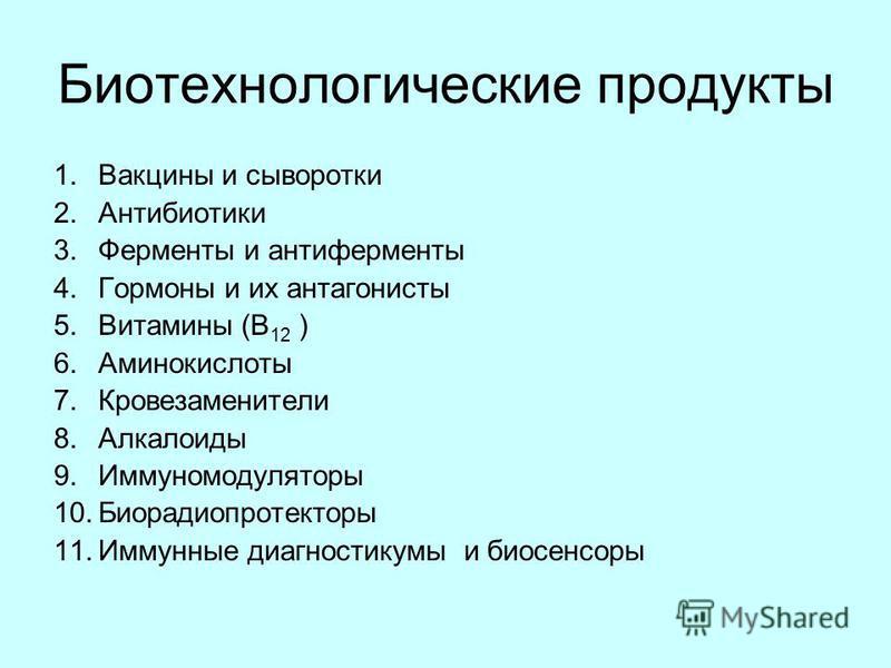 Биотехнологические продукты 1. Вакцины и сыворотки 2. Антибиотики 3. Ферменты и антиферменты 4. Гормоны и их антагонисты 5. Витамины (В 12 ) 6. Аминокислоты 7. Кровезаменители 8. Алкалоиды 9. Иммуномодуляторы 10. Биорадиопротекторы 11. Иммунные диагн