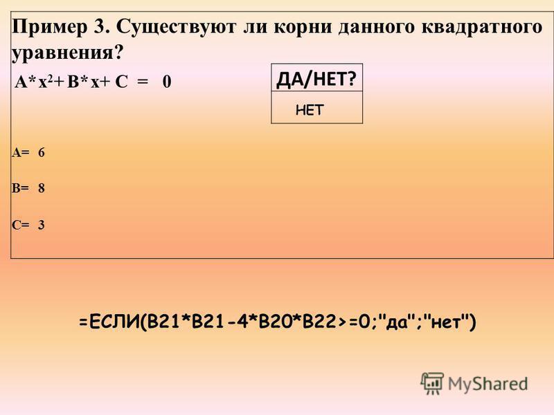 Пример 3. Существуют ли корни данного квадратного уравнения? A*х 2+х 2+B*х+C=0 ДА/НЕТ? A=6 B=8 C=3 =ЕСЛИ(B21*B21-4*B20*B22>=0;да;нет) НЕТ
