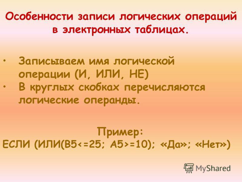 Особенности записи логических операций в электронных таблицах. Записываем имя логической операции (И, ИЛИ, НЕ) В круглых скобках перечисляются логические операнды. Пример: ЕСЛИ (ИЛИ(B5 =10); «Да»; «Нет»)