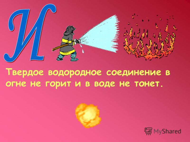 Твердое водородное соединение в огне не горит и в воде не тонет.
