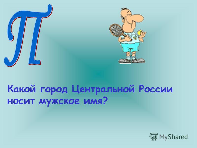 Какой город Центральной России носит мужское имя?