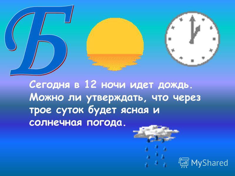 Сегодня в 12 ночи идет дождь. Можно ли утверждать, что через трое суток будет ясная и солнечная погода.