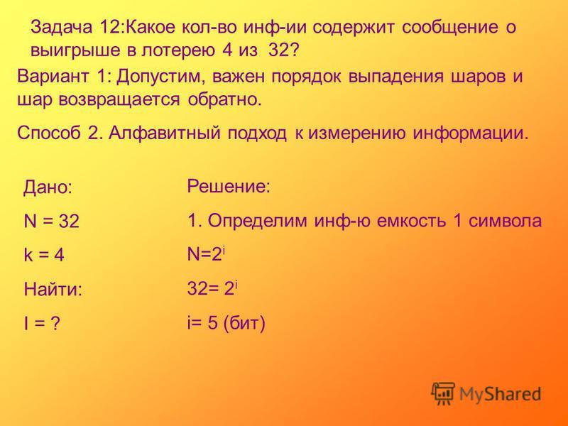 Задача 12:Какое кол-во инф-ии содержит сообщение о выигрыше в лотерею 4 из 32? Вариант 1: Допустим, важен порядок выпадения шаров и шар возвращается обратно. Способ 2. Алфавитный подход к измерению информации. Дано: N = 32 k = 4 Найти: I = ? Решение: