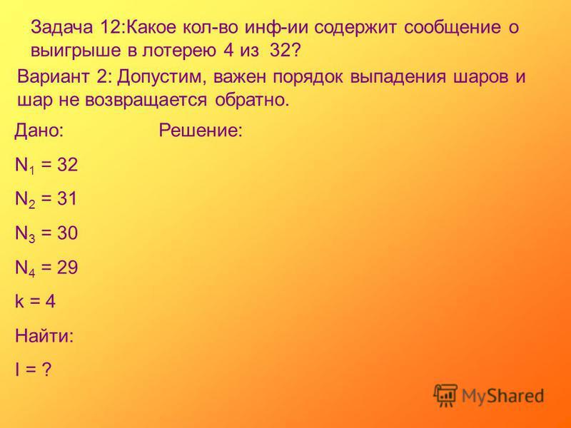 Задача 12:Какое кол-во инф-ии содержит сообщение о выигрыше в лотерею 4 из 32? Вариант 2: Допустим, важен порядок выпадения шаров и шар не возвращается обратно. Дано: N 1 = 32 N 2 = 31 N 3 = 30 N 4 = 29 k = 4 Найти: I = ? Решение: