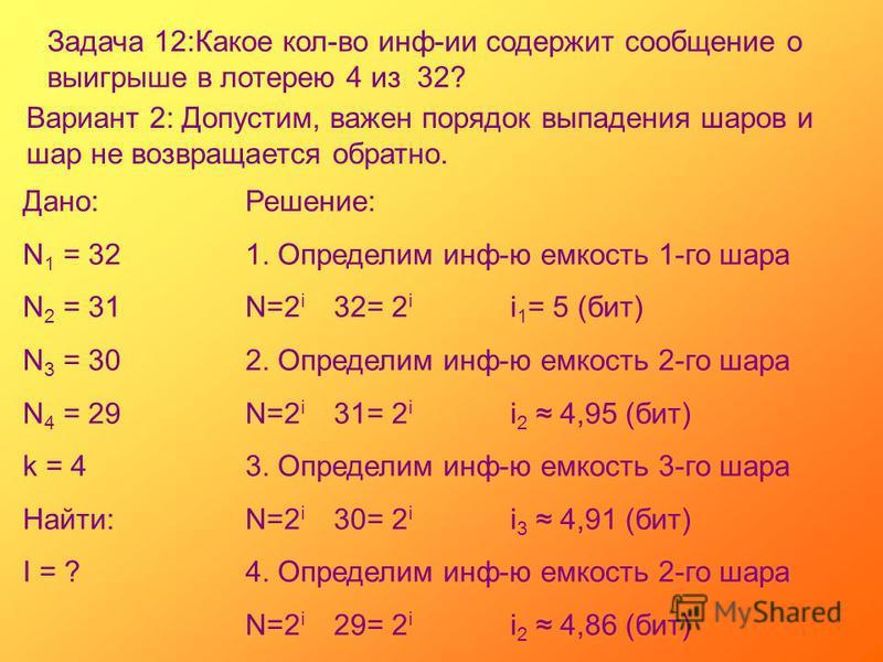 Задача 12:Какое кол-во инф-ии содержит сообщение о выигрыше в лотерею 4 из 32? Вариант 2: Допустим, важен порядок выпадения шаров и шар не возвращается обратно. Дано: N 1 = 32 N 2 = 31 N 3 = 30 N 4 = 29 k = 4 Найти: I = ? Решение: 1. Определим инф-ю