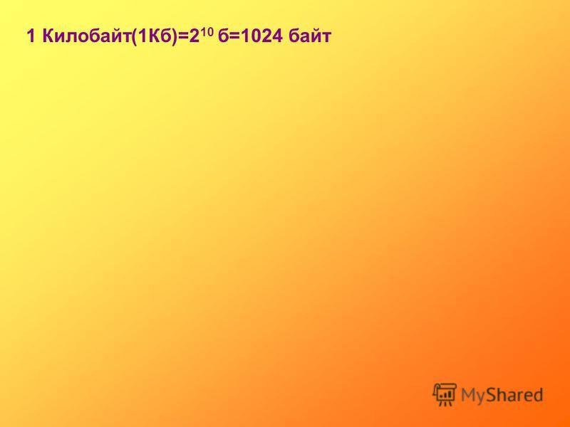 1 Килобайт(1Кб)=2 10 б=1024 байт