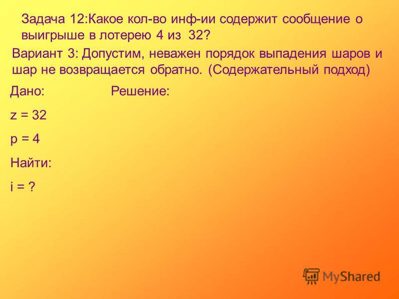 Задача 12:Какое кол-во инф-ии содержит сообщение о выигрыше в лотерею 4 из 32? Вариант 3: Допустим, неважен порядок выпадения шаров и шар не возвращается обратно. (Содержательный подход) Дано: z = 32 p = 4 Найти: i = ? Решение: