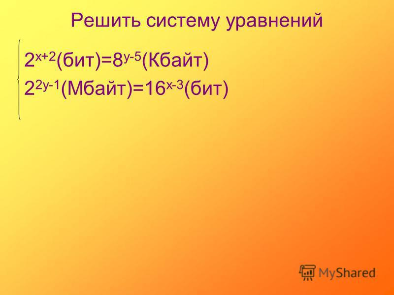 Решить систему уравнений 2 х+2 (бит)=8 у-5 (Кбайт) 2 2 у-1 (Мбайт)=16 х-3 (бит)