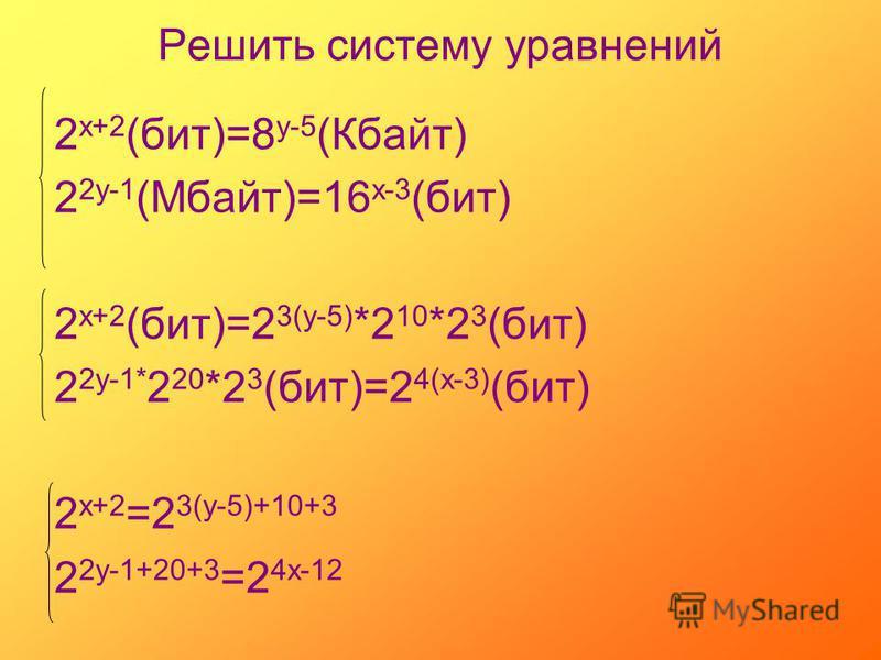 Решить систему уравнений 2 х+2 (бит)=8 у-5 (Кбайт) 2 2 у-1 (Мбайт)=16 х-3 (бит) 2 х+2 (бит)=2 3(у-5) *2 10 *2 3 (бит) 2 2 у-1* 2 20 *2 3 (бит)=2 4(х-3) (бит) 2 х+2 =2 3(у-5)+10+3 2 2 у-1+20+3 =2 4 х-12