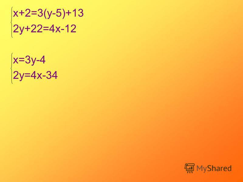 х+2=3(у-5)+13 2 у+22=4 х-12 х=3 у-4 2 у=4 х-34