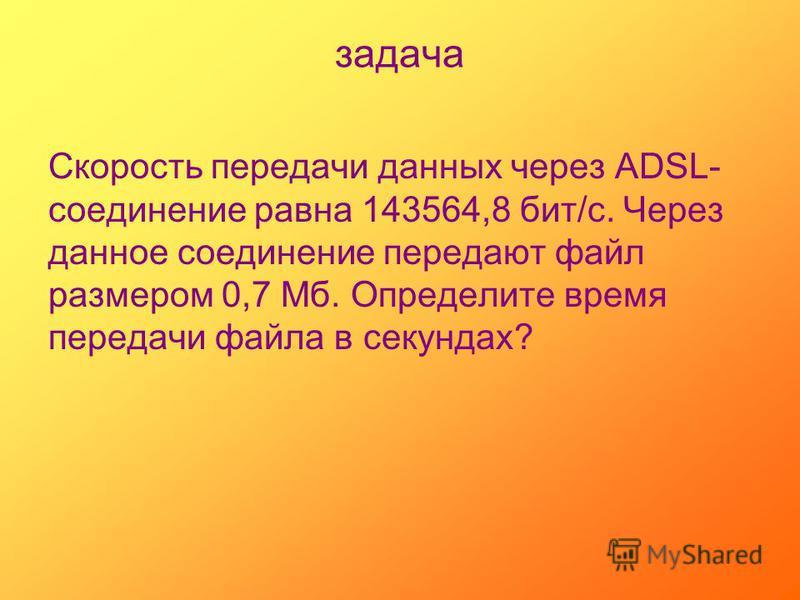 задача Скорость передачи данных через ADSL- соединение равна 143564,8 бит/с. Через данное соединение передают файл размером 0,7 Мб. Определите время передачи файла в секундах?