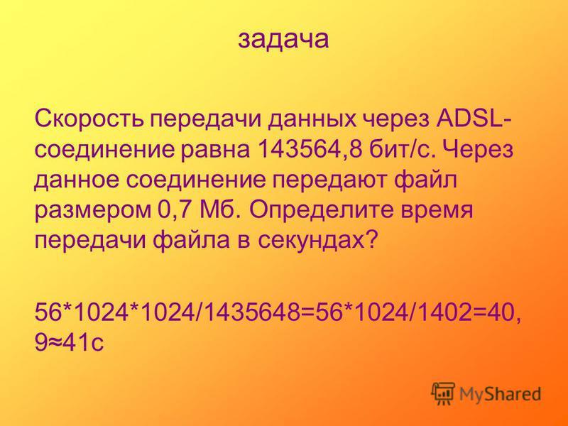 задача Скорость передачи данных через ADSL- соединение равна 143564,8 бит/с. Через данное соединение передают файл размером 0,7 Мб. Определите время передачи файла в секундах? 56*1024*1024/1435648=56*1024/1402=40, 941 с